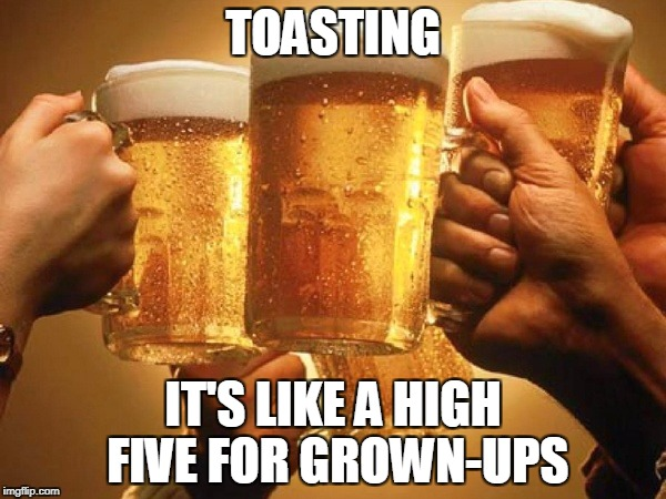 TOASTING IT'S LIKE A HIGH FIVE FOR GROWN-UPS | image tagged in drinking | made w/ Imgflip meme maker