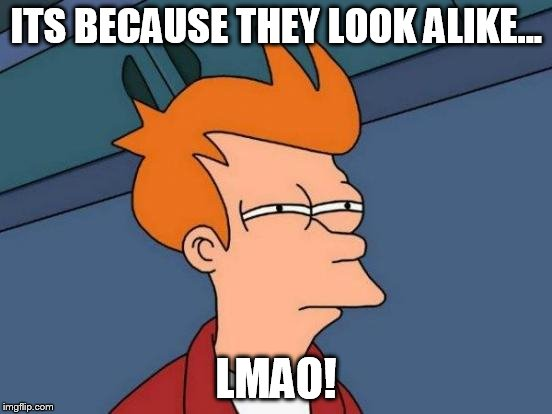 Futurama Fry Meme | ITS BECAUSE THEY LOOK ALIKE... LMAO! | image tagged in memes,futurama fry | made w/ Imgflip meme maker