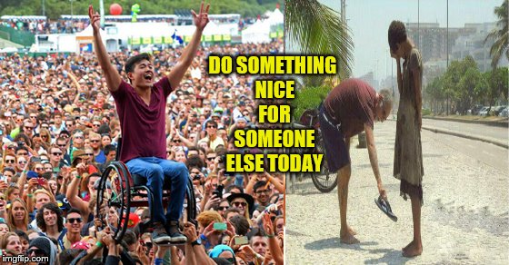 Do something nice for someone else today | DO SOMETHING NICE FOR SOMEONE ELSE TODAY | image tagged in memes,be nice,help others,be kind,be helpful,acts of kindness | made w/ Imgflip meme maker