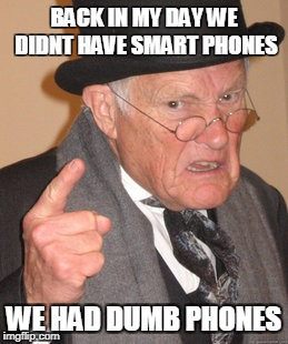 Back In My Day Meme | BACK IN MY DAY WE DIDNT HAVE SMART PHONES WE HAD DUMB PHONES | image tagged in memes,back in my day | made w/ Imgflip meme maker