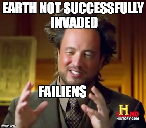 Ancient Aliens Meme | EARTH NOT SUCCESSFULLY INVADED FAILIENS | image tagged in memes,ancient aliens | made w/ Imgflip meme maker