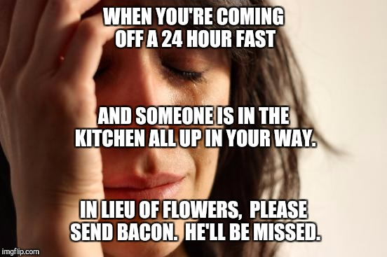 First World Problems Meme | WHEN YOU'RE COMING OFF A 24 HOUR FAST IN LIEU OF FLOWERS,  PLEASE SEND BACON.  HE'LL BE MISSED. AND SOMEONE IS IN THE KITCHEN ALL UP IN YOUR | image tagged in memes,first world problems | made w/ Imgflip meme maker