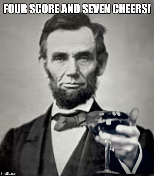 You can upvote all of the people all of the time!  | FOUR SCORE AND SEVEN CHEERS! | image tagged in abraham lincoln,cheers,four score and seven years ago | made w/ Imgflip meme maker