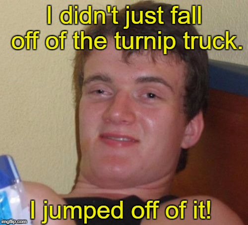 10 Guy Meme | I didn't just fall off of the turnip truck. I jumped off of it! | image tagged in memes,10 guy | made w/ Imgflip meme maker