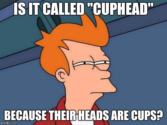 "Futurama Fry Meme | IS IT CALLED ""CUPHEAD"" BECAUSE THEIR HEADS ARE CUPS? 