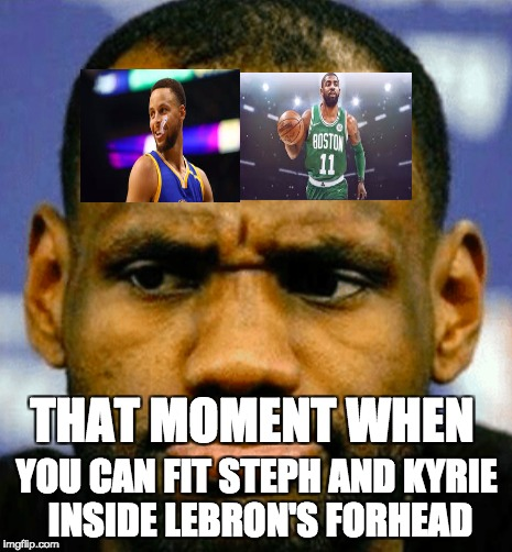 THAT MOMENT WHEN YOU CAN FIT STEPH AND KYRIE INSIDE LEBRON'S FORHEAD | image tagged in nba | made w/ Imgflip meme maker