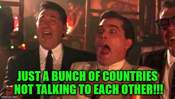 Goodfellas Laughing | JUST A BUNCH OF COUNTRIES NOT TALKING TO EACH OTHER!!! | image tagged in goodfellas laughing | made w/ Imgflip meme maker