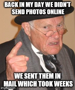 Back In My Day Meme | BACK IN MY DAY WE DIDN'T SEND PHOTOS ONLINE WE SENT THEM IN MAIL WHICH TOOK WEEKS | image tagged in memes,back in my day | made w/ Imgflip meme maker