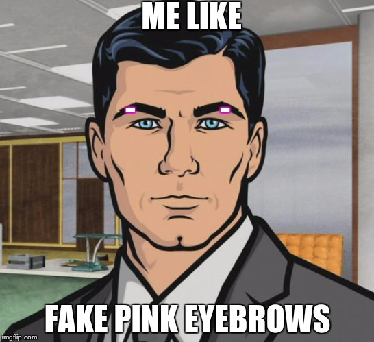 Archer Meme | ME LIKE FAKE PINK EYEBROWS -              - | image tagged in memes,archer | made w/ Imgflip meme maker