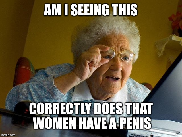Grandma Finds The Internet Meme | AM I SEEING THIS CORRECTLY DOES THAT WOMEN HAVE A P**IS | image tagged in memes,grandma finds the internet | made w/ Imgflip meme maker