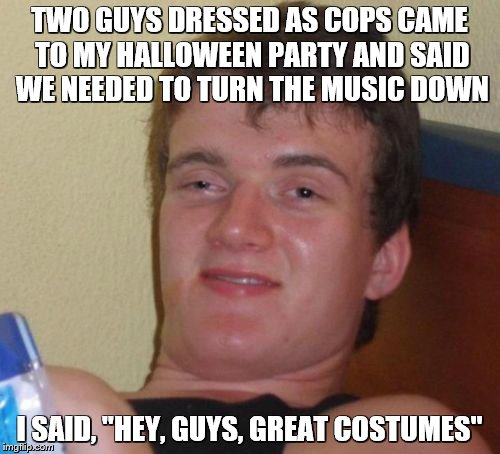 "10 Guy Meme | TWO GUYS DRESSED AS COPS CAME TO MY HALLOWEEN PARTY AND SAID WE NEEDED TO TURN THE MUSIC DOWN I SAID, ""HEY, GUYS, GREAT COSTUMES"" 