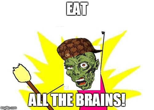 X All The Y Meme | EAT ALL THE BRAINS! | image tagged in memes,x all the y,scumbag | made w/ Imgflip meme maker