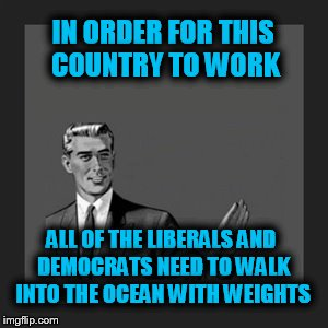 Kill Yourself Guy Meme | IN ORDER FOR THIS COUNTRY TO WORK ALL OF THE LIBERALS AND DEMOCRATS NEED TO WALK INTO THE OCEAN WITH WEIGHTS | image tagged in memes,kill yourself guy | made w/ Imgflip meme maker