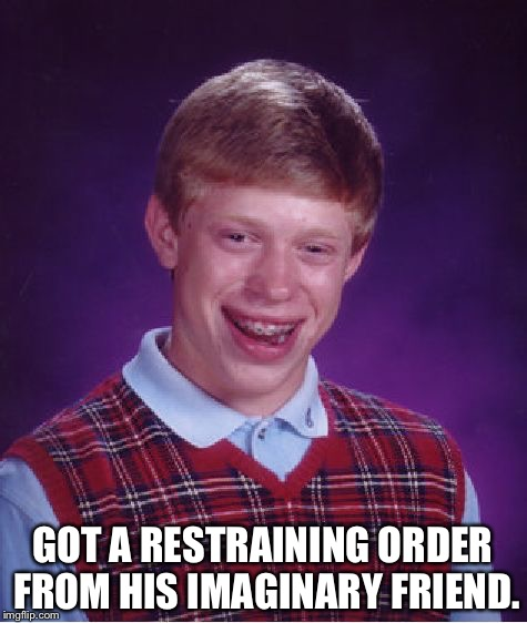 Bad Luck Brian Meme | GOT A RESTRAINING ORDER FROM HIS IMAGINARY FRIEND. | image tagged in memes,bad luck brian | made w/ Imgflip meme maker