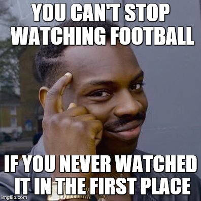 YOU CAN'T STOP WATCHING FOOTBALL IF YOU NEVER WATCHED IT IN THE FIRST PLACE | made w/ Imgflip meme maker