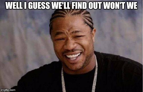 Yo Dawg Heard You Meme | WELL I GUESS WE'LL FIND OUT WON'T WE | image tagged in memes,yo dawg heard you | made w/ Imgflip meme maker