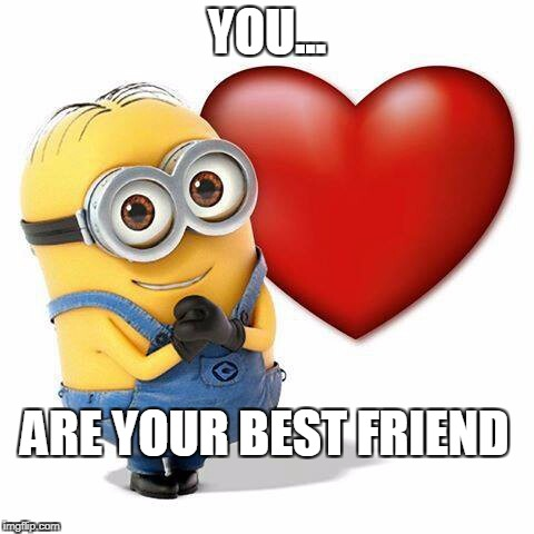 love minnion | YOU... ARE YOUR BEST FRIEND | image tagged in love minnion | made w/ Imgflip meme maker