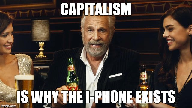 The Most Interesting Man in the World 2 | CAPITALISM IS WHY THE I-PHONE EXISTS | image tagged in the most interesting man in the world 2 | made w/ Imgflip meme maker