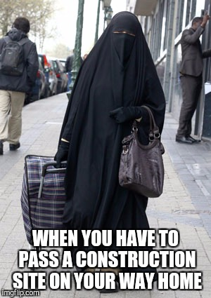 What you feel like wearing | WHEN YOU HAVE TO PASS A CONSTRUCTION SITE ON YOUR WAY HOME | image tagged in burka trick or treat | made w/ Imgflip meme maker