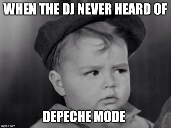 Spanky Face | WHEN THE DJ NEVER HEARD OF DEPECHE MODE | image tagged in spanky face | made w/ Imgflip meme maker