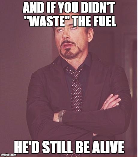 "Face You Make Robert Downey Jr Meme | AND IF YOU DIDN'T ""WASTE"" THE FUEL HE'D STILL BE ALIVE 