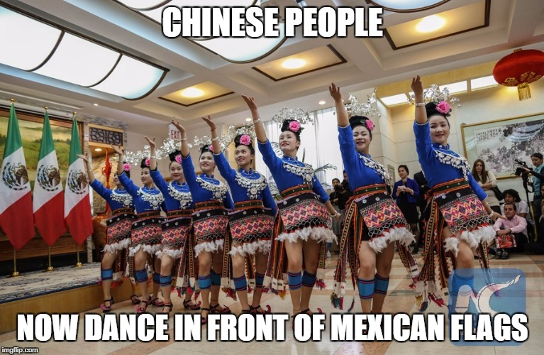 CHINESE PEOPLE NOW DANCE IN FRONT OF MEXICAN FLAGS | made w/ Imgflip meme maker