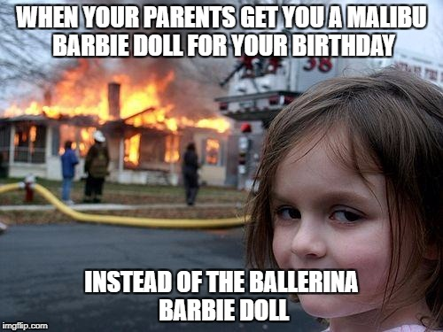 Addams Family Values Reference | WHEN YOUR PARENTS GET YOU A MALIBU BARBIE DOLL FOR YOUR BIRTHDAY INSTEAD OF THE BALLERINA BARBIE DOLL | image tagged in memes,disaster girl,addams family,barbie doll,debbie | made w/ Imgflip meme maker