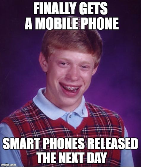 Bad Luck Brian Meme | FINALLY GETS A MOBILE PHONE SMART PHONES RELEASED THE NEXT DAY | image tagged in memes,bad luck brian | made w/ Imgflip meme maker