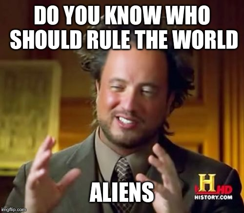 Ancient Aliens Meme | DO YOU KNOW WHO SHOULD RULE THE WORLD ALIENS | image tagged in memes,ancient aliens | made w/ Imgflip meme maker