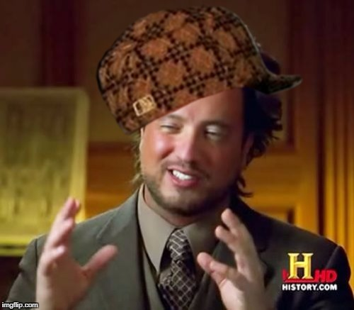 Ancient Aliens Meme | image tagged in memes,ancient aliens,scumbag | made w/ Imgflip meme maker