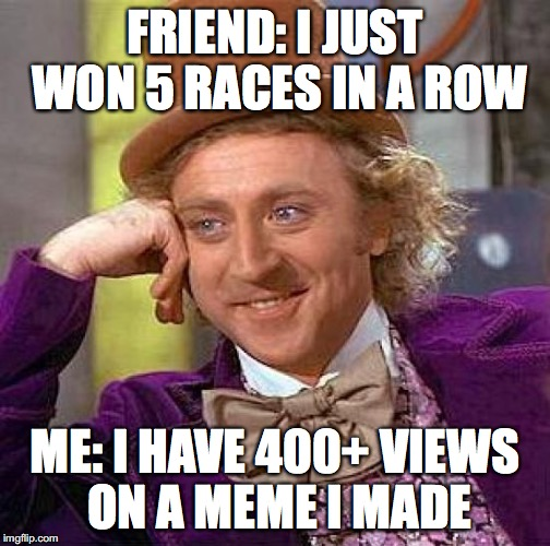 Creepy Condescending Wonka Meme | FRIEND: I JUST WON 5 RACES IN A ROW ME: I HAVE 400+ VIEWS ON A MEME I MADE | image tagged in memes,creepy condescending wonka | made w/ Imgflip meme maker