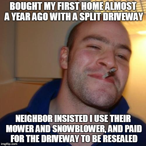 Good Guy Greg Meme | BOUGHT MY FIRST HOME ALMOST A YEAR AGO WITH A SPLIT DRIVEWAY NEIGHBOR INSISTED I USE THEIR MOWER AND SNOWBLOWER, AND PAID FOR THE DRIVEWAY T | image tagged in memes,good guy greg,AdviceAnimals | made w/ Imgflip meme maker