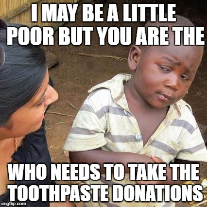 Third World Skeptical Kid Meme | I MAY BE A LITTLE POOR BUT YOU ARE THE WHO NEEDS TO TAKE THE TOOTHPASTE DONATIONS | image tagged in memes,third world skeptical kid | made w/ Imgflip meme maker