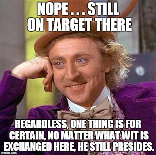 Creepy Condescending Wonka Meme | NOPE . . . STILL ON TARGET THERE REGARDLESS, ONE THING IS FOR CERTAIN, NO MATTER WHAT WIT IS EXCHANGED HERE, HE STILL PRESIDES. | image tagged in memes,creepy condescending wonka | made w/ Imgflip meme maker