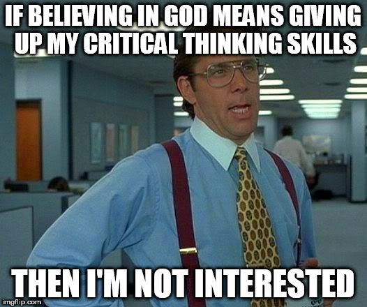 That Would Be Great Meme | IF BELIEVING IN GOD MEANS GIVING UP MY CRITICAL THINKING SKILLS THEN I'M NOT INTERESTED | image tagged in memes,that would be great,god,deity,gods,deities | made w/ Imgflip meme maker