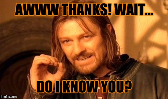 One Does Not Simply Meme | AWWW THANKS! WAIT... DO I KNOW YOU? | image tagged in memes,one does not simply | made w/ Imgflip meme maker