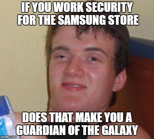 10 Guy Meme | IF YOU WORK SECURITY FOR THE SAMSUNG STORE DOES THAT MAKE YOU A GUARDIAN OF THE GALAXY | image tagged in memes,10 guy | made w/ Imgflip meme maker