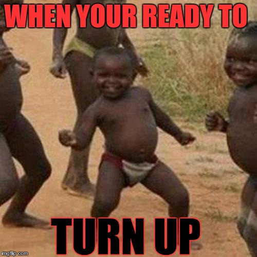 Third World Success Kid Meme | WHEN YOUR READY TO TURN UP | image tagged in memes,third world success kid | made w/ Imgflip meme maker