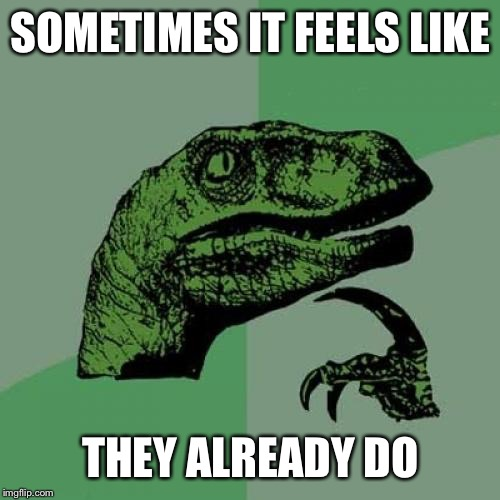 Philosoraptor Meme | SOMETIMES IT FEELS LIKE THEY ALREADY DO | image tagged in memes,philosoraptor | made w/ Imgflip meme maker