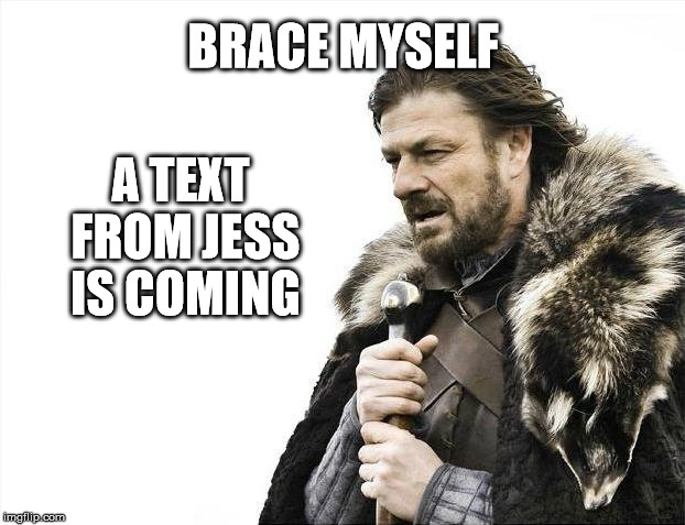 Brace Yourselves X is Coming Meme | BRACE MYSELF A TEXT FROM JESS IS COMING | image tagged in memes,brace yourselves x is coming | made w/ Imgflip meme maker