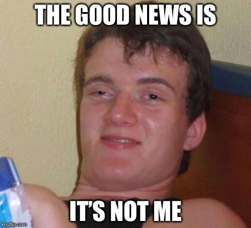 10 Guy Meme | THE GOOD NEWS IS IT'S NOT ME | image tagged in memes,10 guy | made w/ Imgflip meme maker