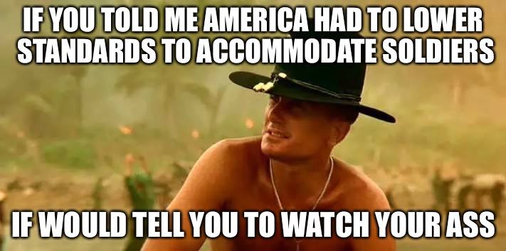 Depleted Military/Fat Slums | IF YOU TOLD ME AMERICA HAD TO LOWER STANDARDS TO ACCOMMODATE SOLDIERS IF WOULD TELL YOU TO WATCH YOUR ASS | image tagged in apocalypse now 7,defense,america,american flag,strong | made w/ Imgflip meme maker
