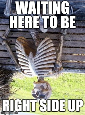 Waiting Skeleton Meme | WAITING HERE TO BE RIGHT SIDE UP | image tagged in memes,waiting skeleton | made w/ Imgflip meme maker