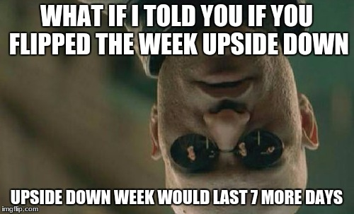 Matrix Morpheus Meme | WHAT IF I TOLD YOU IF YOU FLIPPED THE WEEK UPSIDE DOWN UPSIDE DOWN WEEK WOULD LAST 7 MORE DAYS | image tagged in memes,matrix morpheus | made w/ Imgflip meme maker