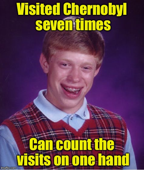 Bad Luck Brian Meme | Visited Chernobyl seven times Can count the visits on one hand | image tagged in memes,bad luck brian | made w/ Imgflip meme maker