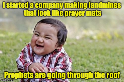 Evil Pun Toddler | I started a company making landmines that look like prayer mats Prophets are going through the roof | image tagged in memes,evil toddler | made w/ Imgflip meme maker
