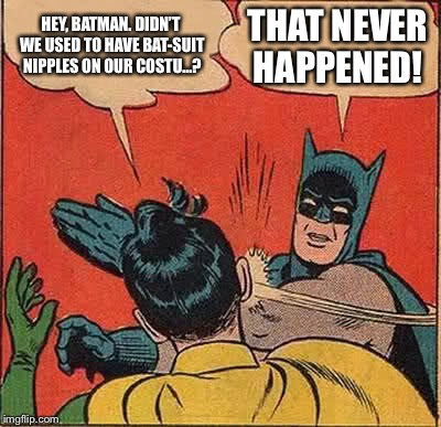 Batman Slapping Robin Meme | HEY, BATMAN. DIDN'T WE USED TO HAVE BAT-SUIT NIPPLES ON OUR COSTU...? THAT NEVER HAPPENED! | image tagged in memes,batman slapping robin | made w/ Imgflip meme maker