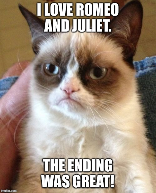 Grumpy Cat Meme | I LOVE ROMEO AND JULIET. THE ENDING WAS GREAT! | image tagged in memes,grumpy cat | made w/ Imgflip meme maker