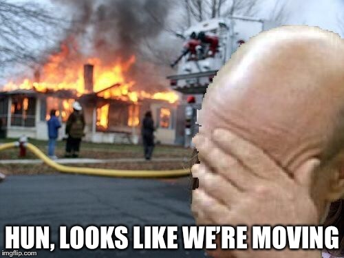 HUN, LOOKS LIKE WE'RE MOVING | made w/ Imgflip meme maker