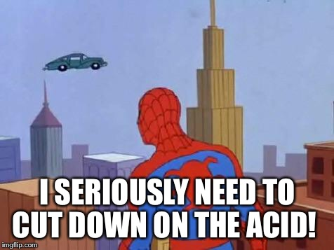 Spider-man | I SERIOUSLY NEED TO CUT DOWN ON THE ACID! | image tagged in spider-man | made w/ Imgflip meme maker